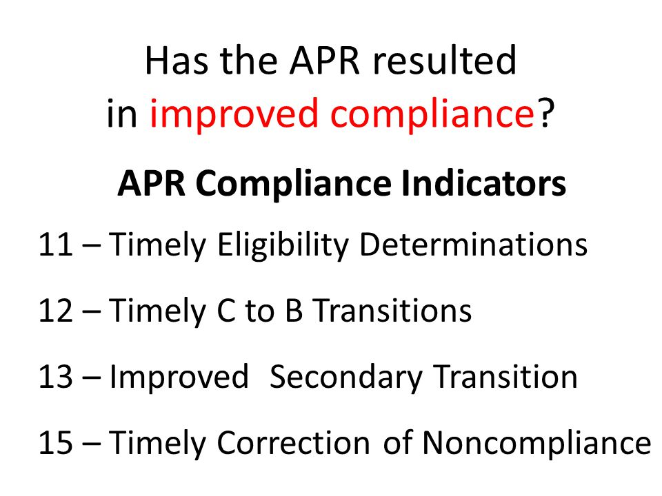APR Compliance Indicators 11 – Timely Eligibility Determinations 12 – Timely C to B Transitions 13 – Improved Secondary Transition 15 – Timely Correction of Noncompliance Has the APR resulted in improved compliance