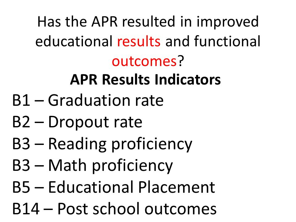 APR Results Indicators B1 – Graduation rate B2 – Dropout rate B3 – Reading proficiency B3 – Math proficiency B5 – Educational Placement B14 – Post school outcomes Has the APR resulted in improved educational results and functional outcomes