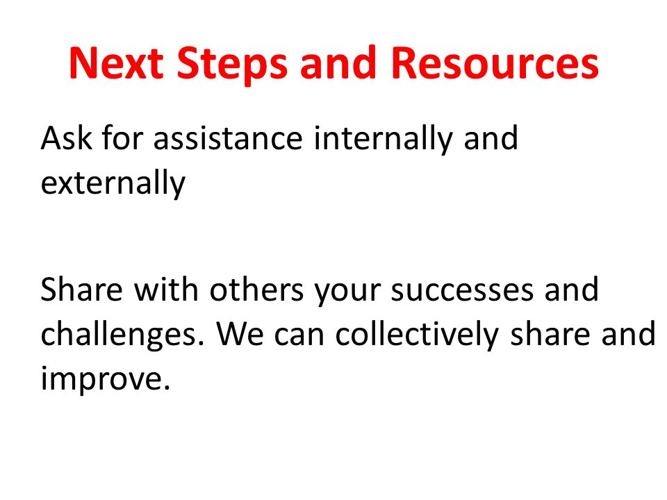 Next Steps and Resources Ask for assistance internally and externally Share with others your successes and challenges.