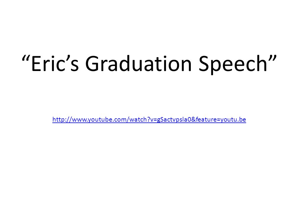 Eric's Graduation Speech http://www.youtube.com/watch v=gSactvpsla0&feature=youtu.be
