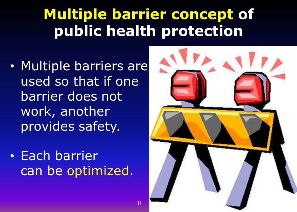 Multiple barrier concept of public health protection Multiple barriers are used so that if one barrier does not work, another provides safety. Each ba