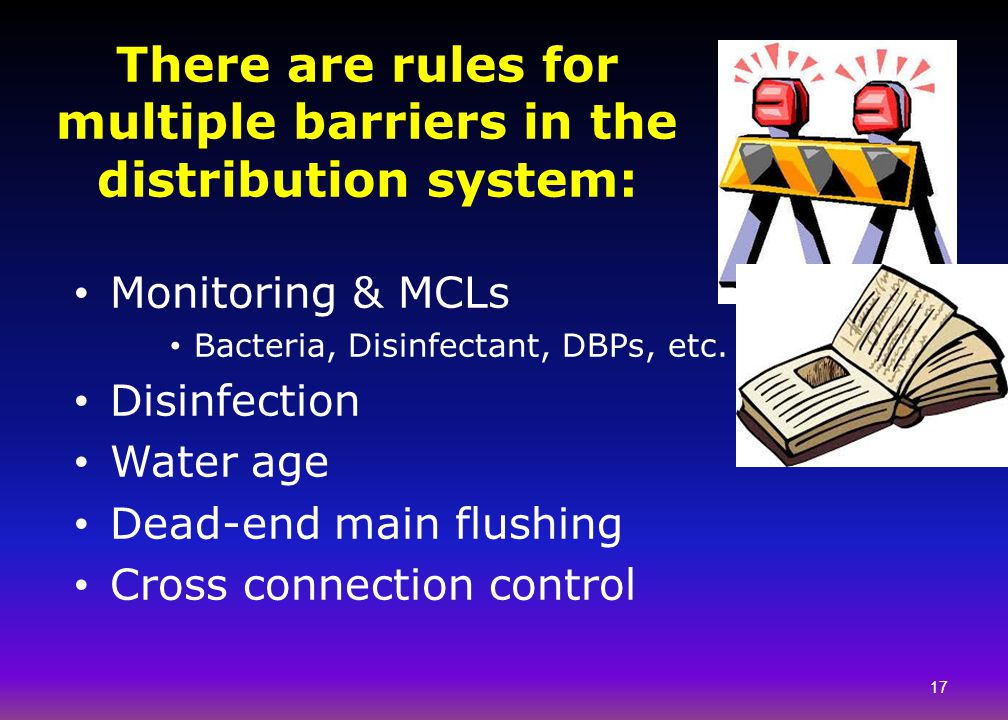 There are rules for multiple barriers in the distribution system: Monitoring & MCLs Bacteria, Disinfectant, DBPs, etc. Disinfection Water age Dead-end