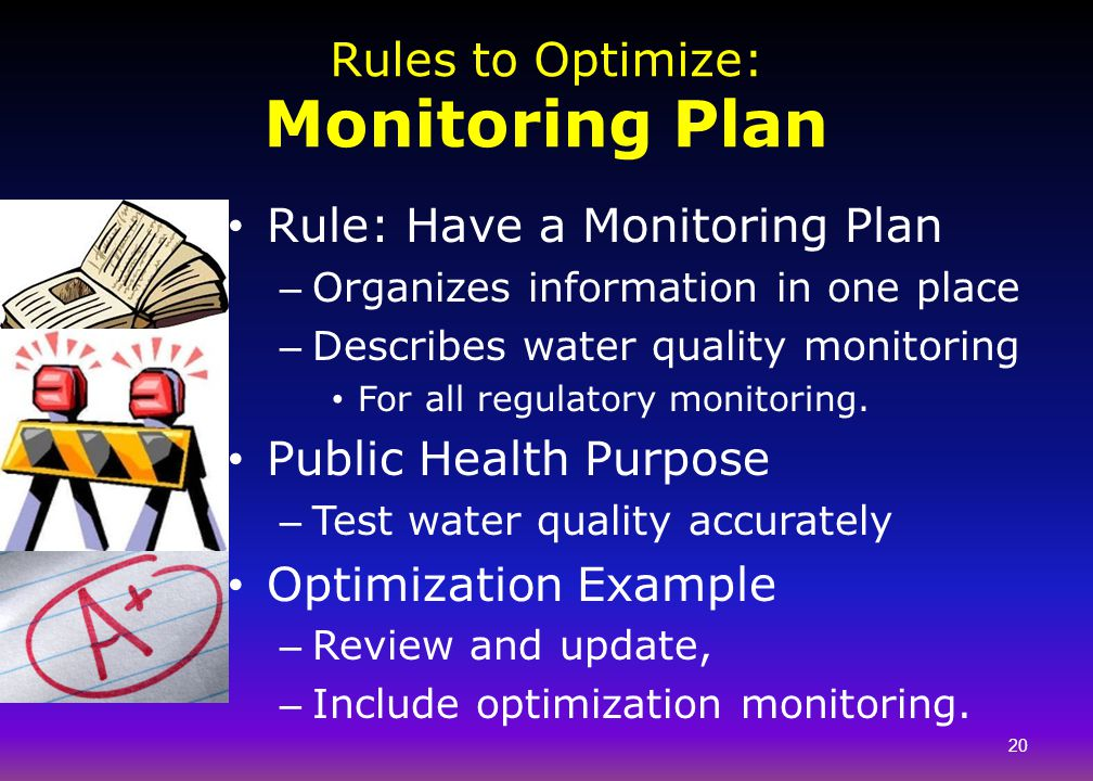 Rules to Optimize: Monitoring Plan Rule: Have a Monitoring Plan – Organizes information in one place – Describes water quality monitoring For all regu