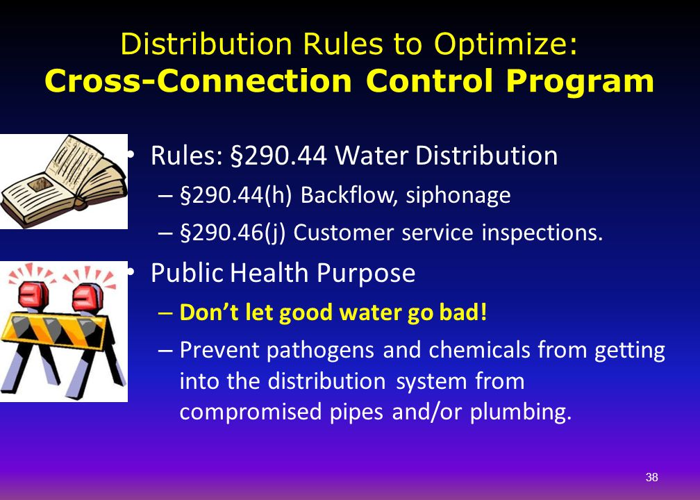 Distribution Rules to Optimize: Cross-Connection Control Program Rules: §290.44 Water Distribution – §290.44(h) Backflow, siphonage – §290.46(j) Custo