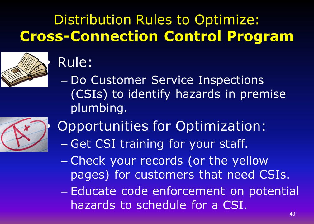 Distribution Rules to Optimize: Cross-Connection Control Program 40 Rule: – Do Customer Service Inspections (CSIs) to identify hazards in premise plum