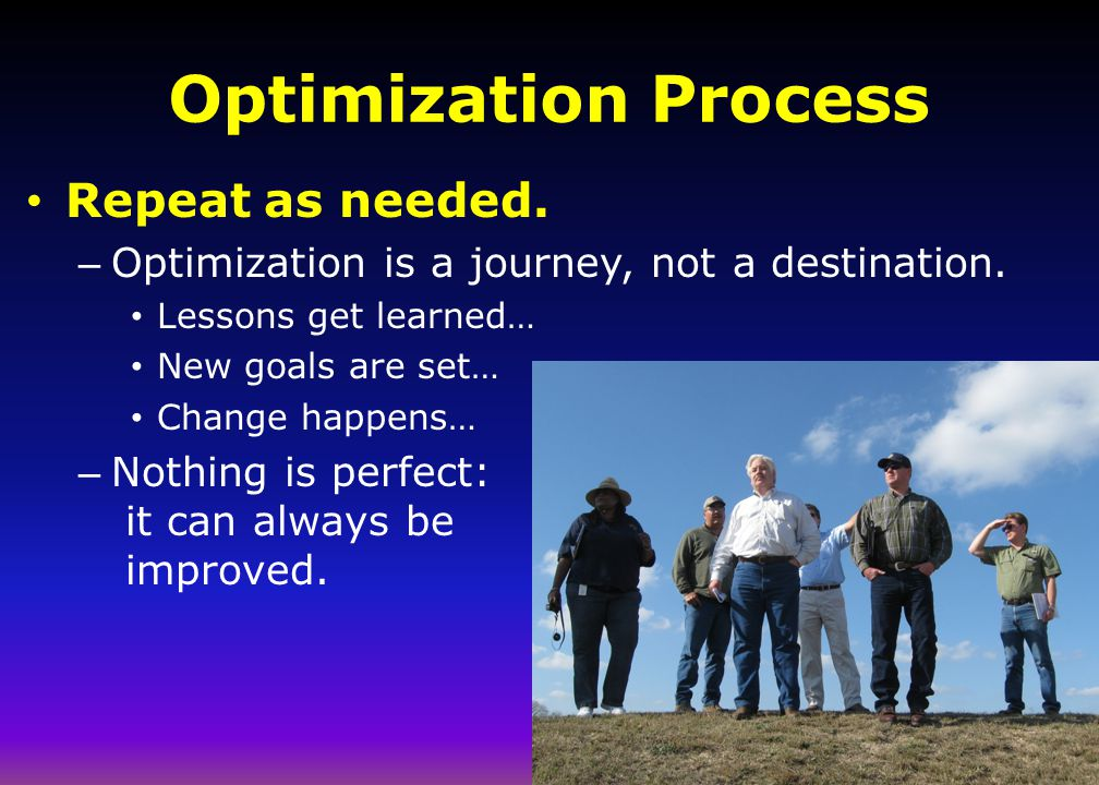 Optimization Process Repeat as needed. – Optimization is a journey, not a destination. Lessons get learned… New goals are set… Change happens… – Nothi