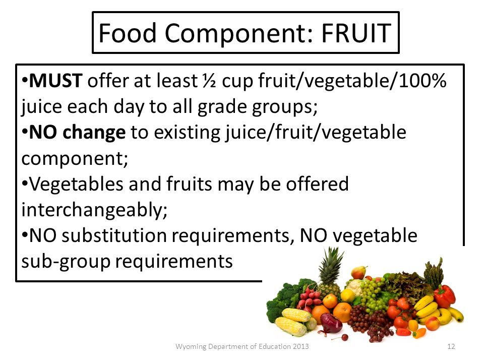 MUST offer at least ½ cup fruit/vegetable/100% juice each day to all grade groups; NO change to existing juice/fruit/vegetable component; Vegetables and fruits may be offered interchangeably; NO substitution requirements, NO vegetable sub-group requirements Food Component: FRUIT 12Wyoming Department of Education 2013