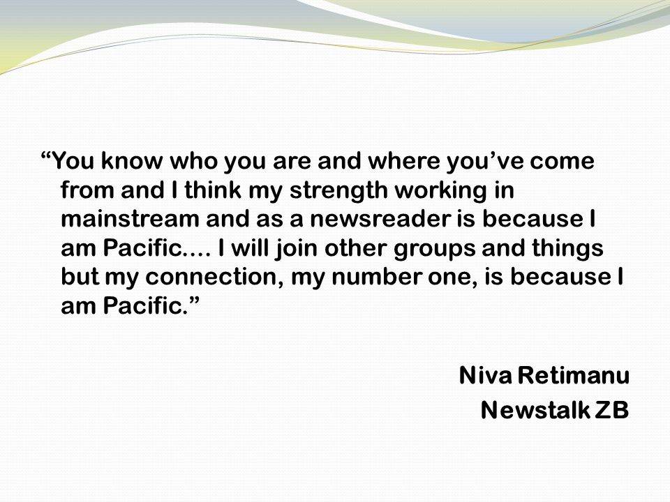 You know who you are and where you've come from and I think my strength working in mainstream and as a newsreader is because I am Pacific....
