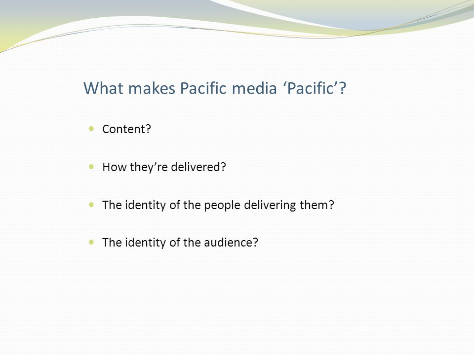 What makes Pacific media 'Pacific'. Content. How they're delivered.