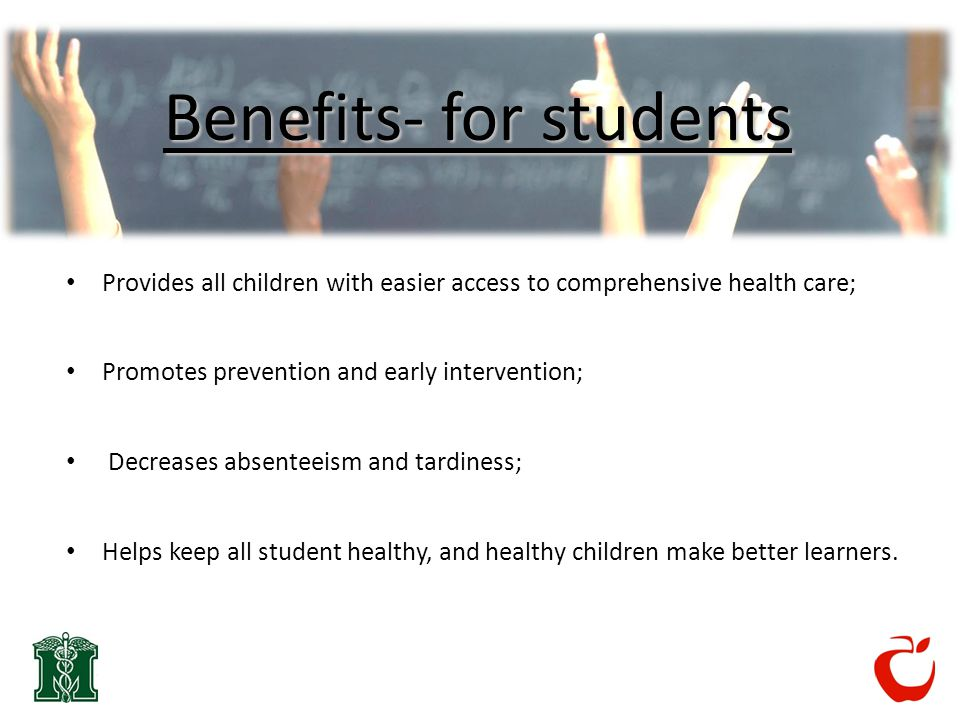 Benefits- for students Provides all children with easier access to comprehensive health care; Promotes prevention and early intervention; Decreases absenteeism and tardiness; Helps keep all student healthy, and healthy children make better learners.