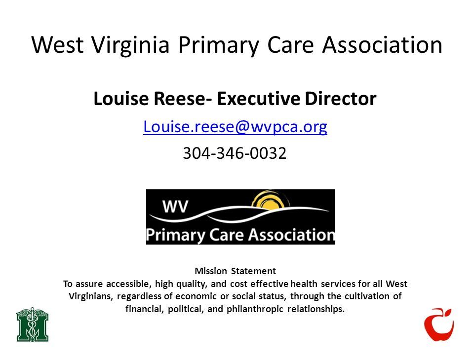 West Virginia Primary Care Association Louise Reese- Executive Director Louise.reese@wvpca.org 304-346-0032 Mission Statement To assure accessible, high quality, and cost effective health services for all West Virginians, regardless of economic or social status, through the cultivation of financial, political, and philanthropic relationships.