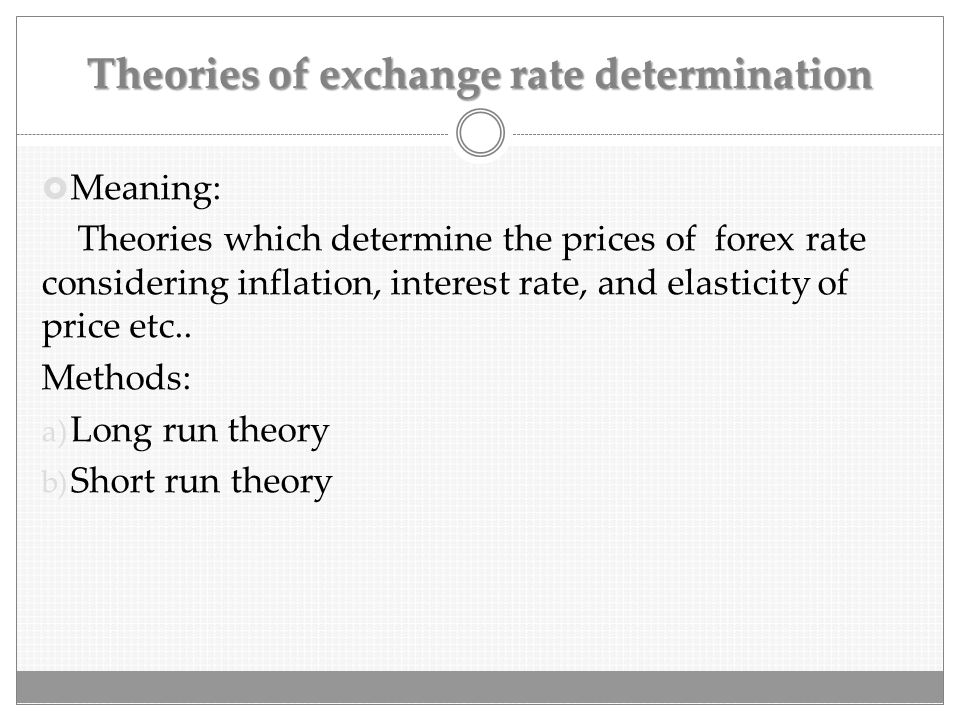 Theories of exchange rate determination  Meaning: Theories which determine the prices of forex rate considering inflation, interest rate, and elastic