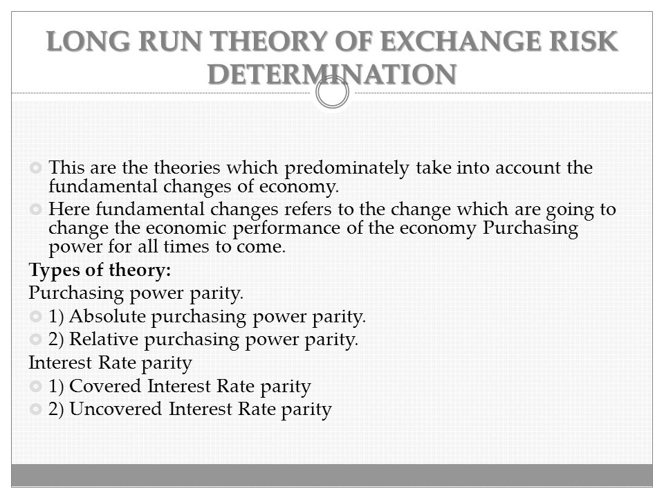 LONG RUN THEORY OF EXCHANGE RISK DETERMINATION  This are the theories which predominately take into account the fundamental changes of economy.  Her