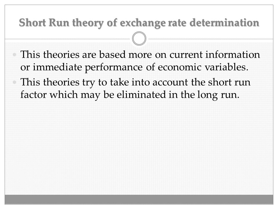 Short Run theory of exchange rate determination This theories are based more on current information or immediate performance of economic variables. Th