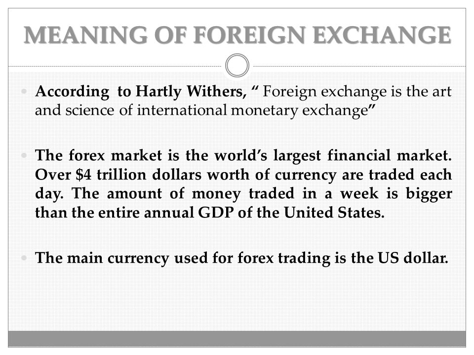 "MEANING OF FOREIGN EXCHANGE According to Hartly Withers, "" Foreign exchange is the art and science of international monetary exchange"" The forex marke"