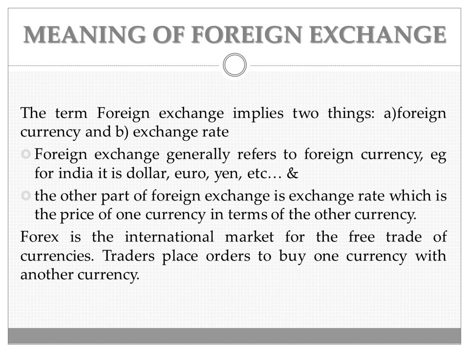 MEANING OF FOREIGN EXCHANGE The term Foreign exchange implies two things: a)foreign currency and b) exchange rate  Foreign exchange generally refers