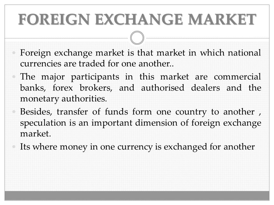 FOREIGN EXCHANGE MARKET Foreign exchange market is that market in which national currencies are traded for one another.. The major participants in thi
