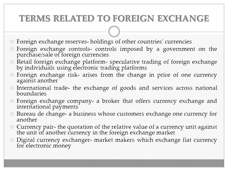 TERMS RELATED TO FOREIGN EXCHANGE  Foreign exchange reserves- holdings of other countries' currencies  Foreign exchange controls- controls imposed b