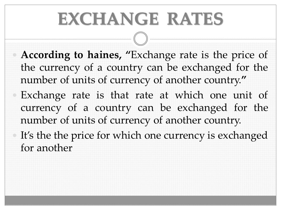 "EXCHANGE RATES According to haines, ""Exchange rate is the price of the currency of a country can be exchanged for the number of units of currency of a"