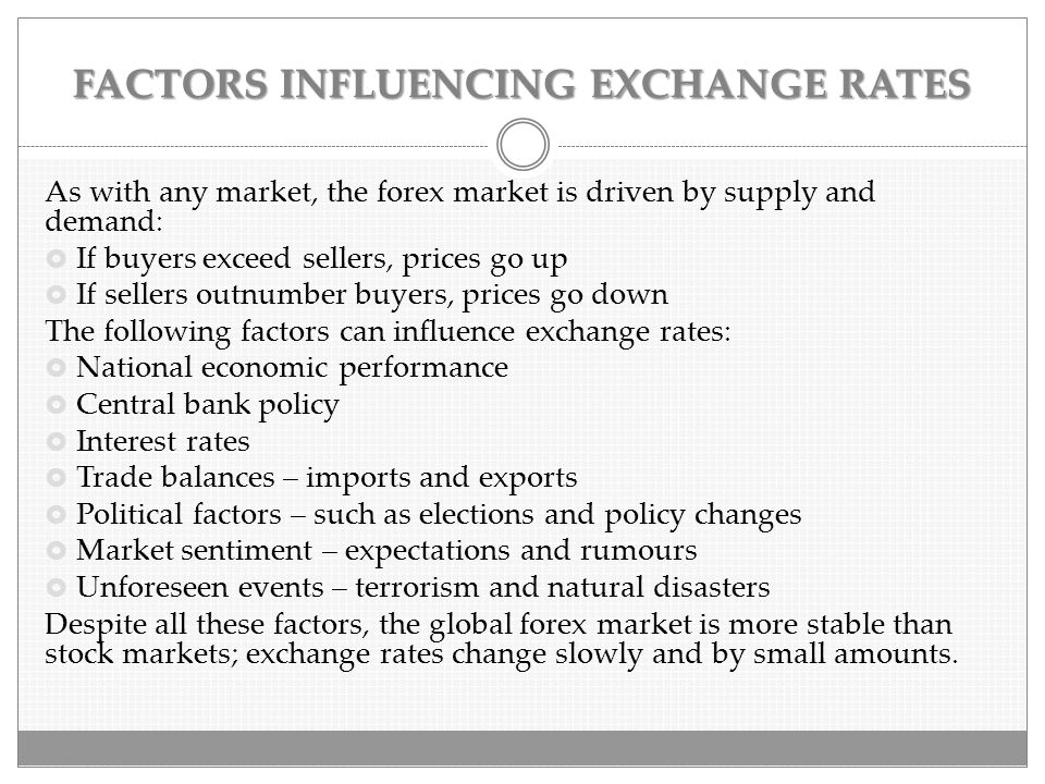 FACTORS INFLUENCING EXCHANGE RATES As with any market, the forex market is driven by supply and demand:  If buyers exceed sellers, prices go up  If