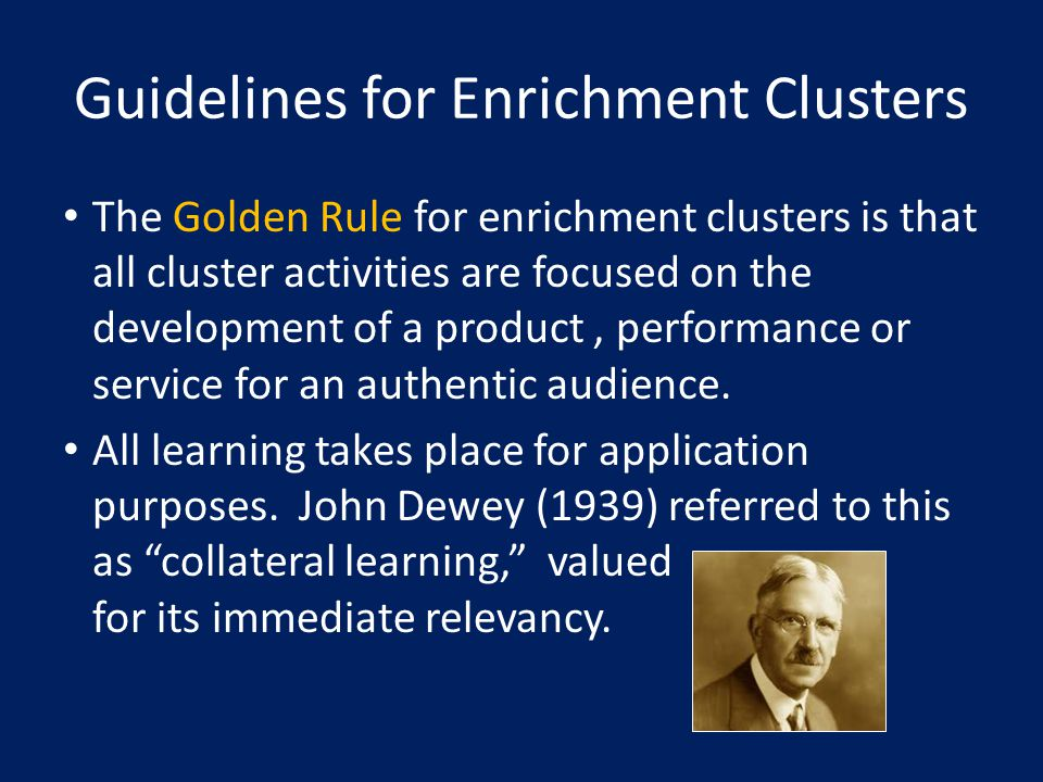 Guidelines for Enrichment Clusters The Golden Rule for enrichment clusters is that all cluster activities are focused on the development of a product, performance or service for an authentic audience.