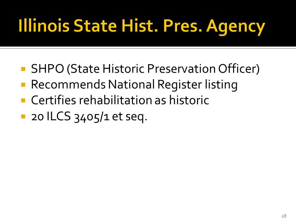  SHPO (State Historic Preservation Officer)  Recommends National Register listing  Certifies rehabilitation as historic  20 ILCS 3405/1 et seq.