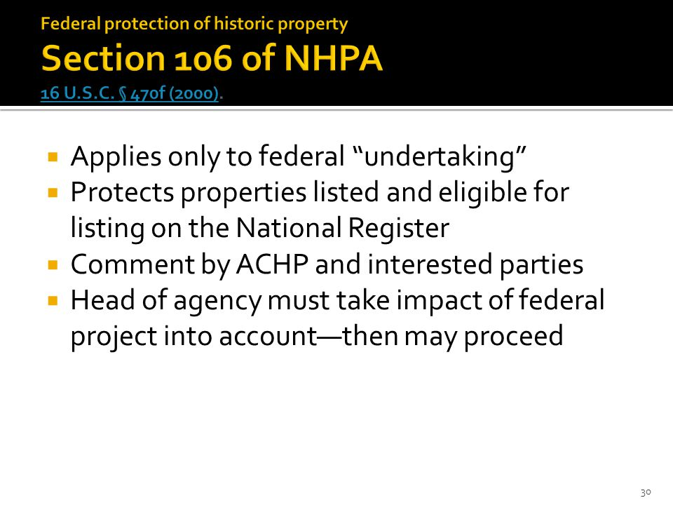  Applies only to federal undertaking  Protects properties listed and eligible for listing on the National Register  Comment by ACHP and interested parties  Head of agency must take impact of federal project into account—then may proceed 30