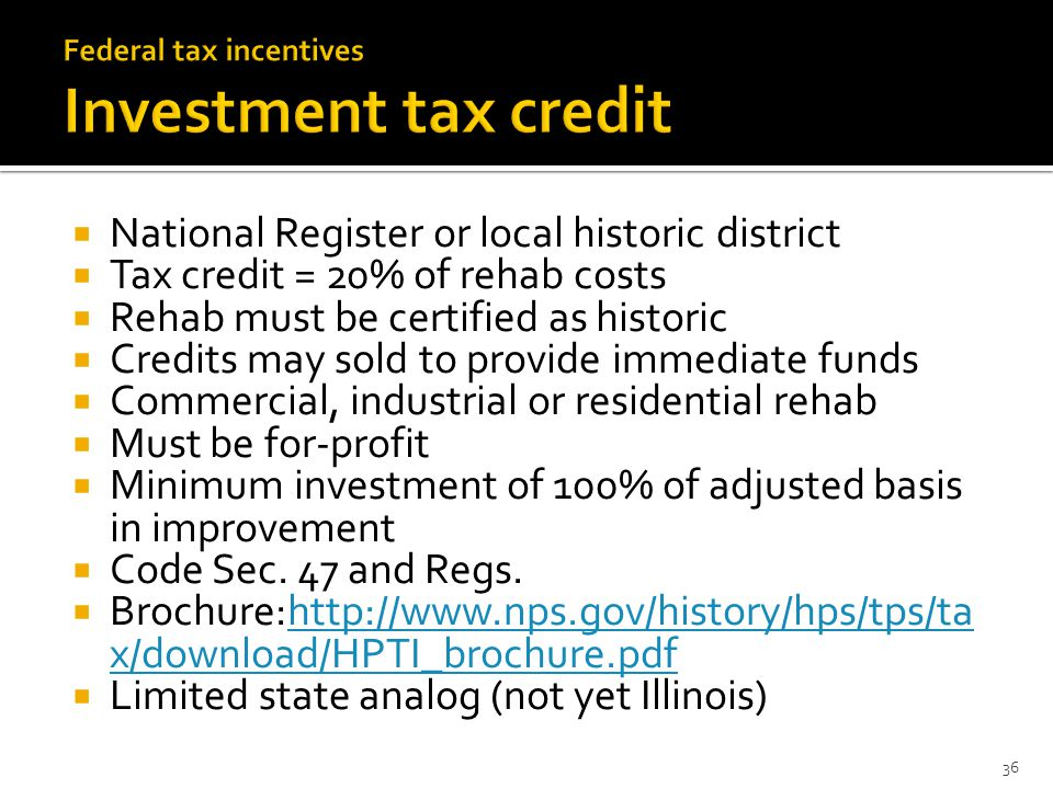  National Register or local historic district  Tax credit = 20% of rehab costs  Rehab must be certified as historic  Credits may sold to provide immediate funds  Commercial, industrial or residential rehab  Must be for-profit  Minimum investment of 100% of adjusted basis in improvement  Code Sec.