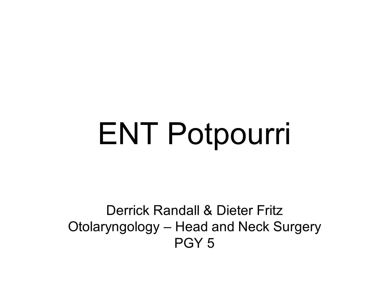 Derrick Randall & Dieter Fritz Otolaryngology – Head and Neck Surgery PGY 5 ENT Potpourri