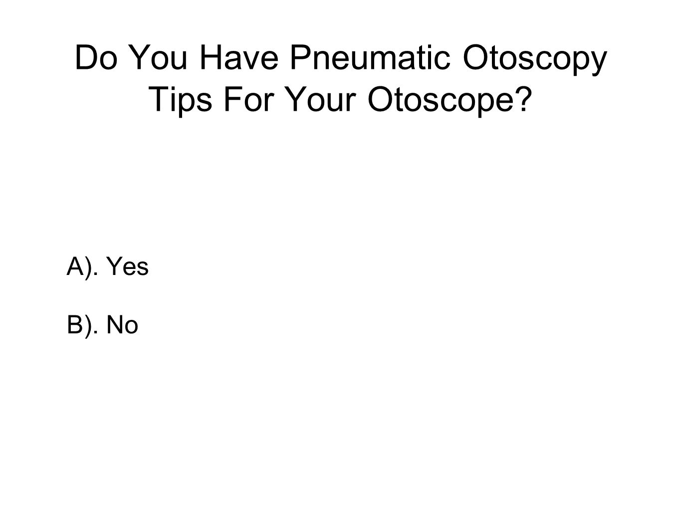 Do You Have Pneumatic Otoscopy Tips For Your Otoscope? A). Yes B). No