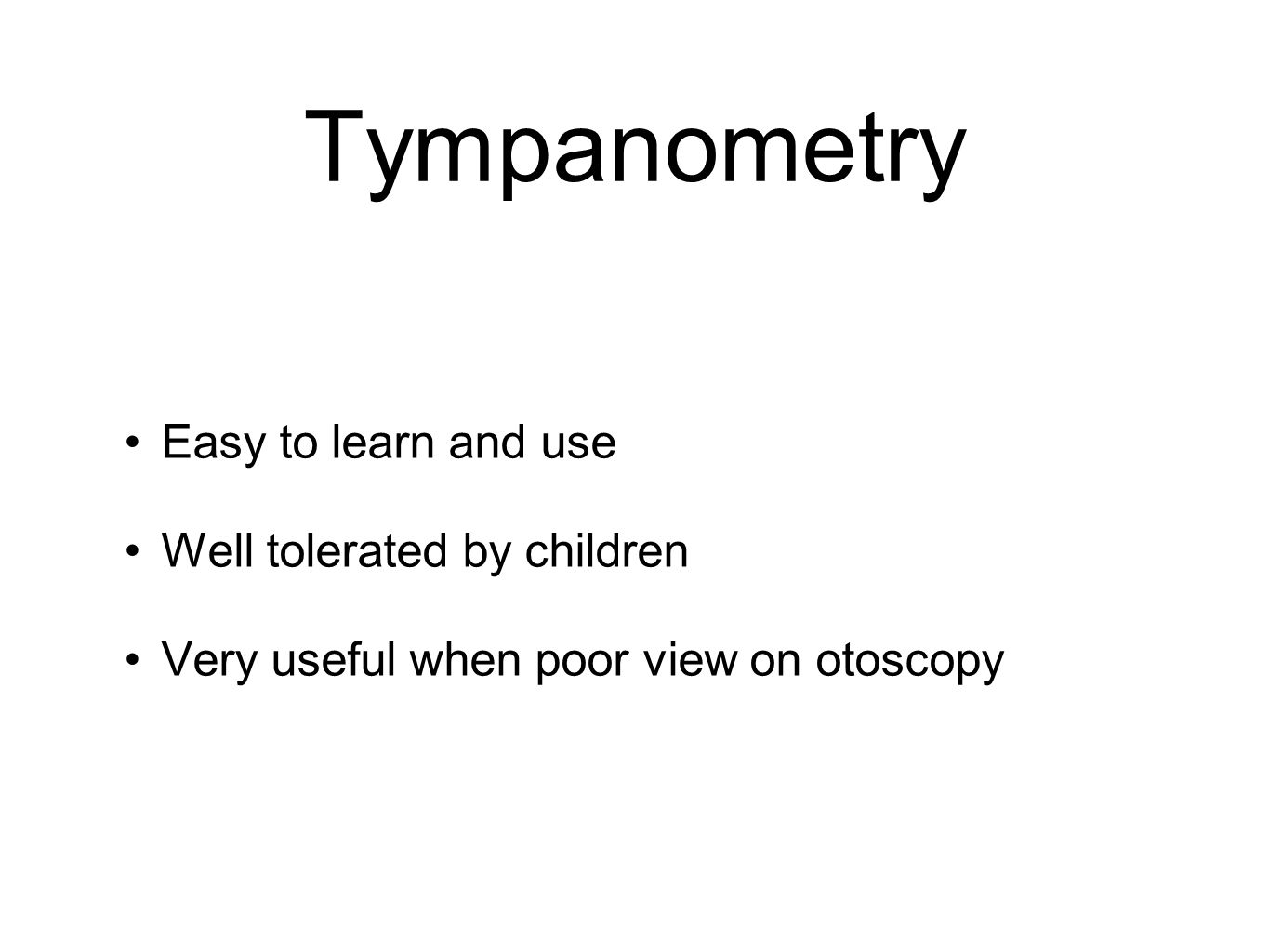 Tympanometry Easy to learn and use Well tolerated by children Very useful when poor view on otoscopy