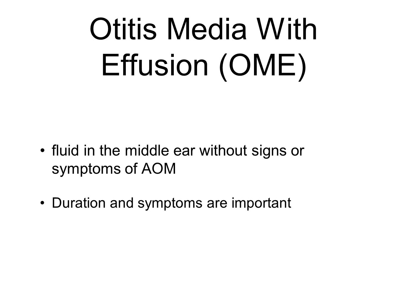 Otitis Media With Effusion (OME) fluid in the middle ear without signs or symptoms of AOM Duration and symptoms are important
