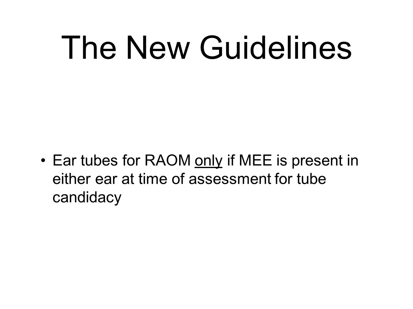 The New Guidelines Ear tubes for RAOM only if MEE is present in either ear at time of assessment for tube candidacy