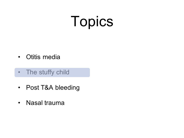 Topics Otitis media The stuffy child Post T&A bleeding Nasal trauma