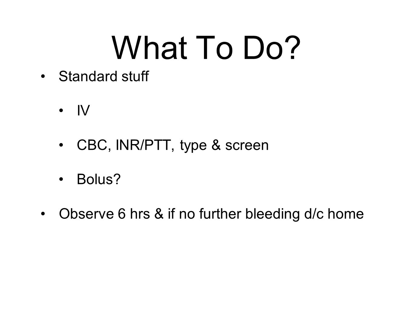 What To Do? Standard stuff IV CBC, INR/PTT, type & screen Bolus? Observe 6 hrs & if no further bleeding d/c home
