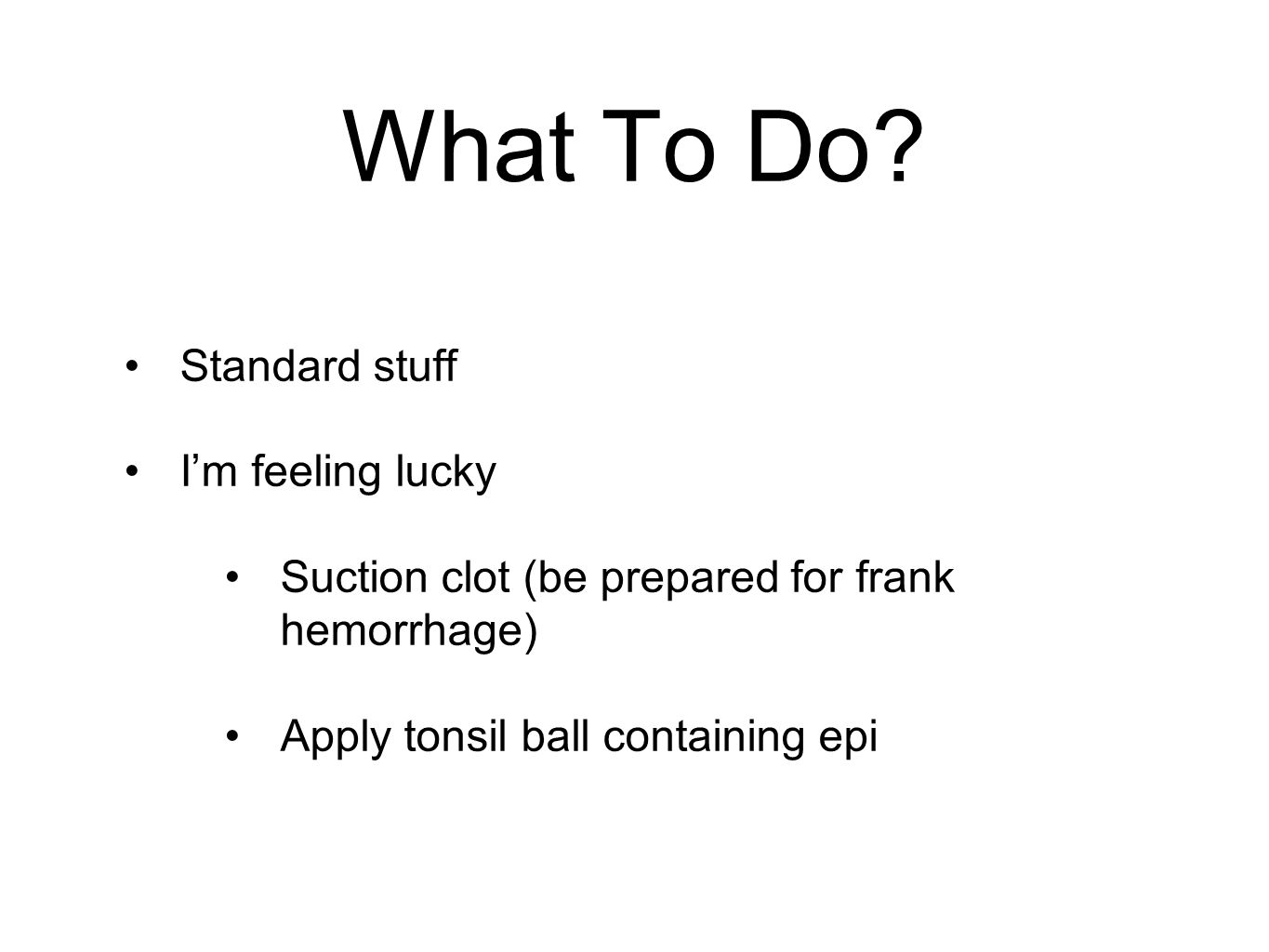 Standard stuff I'm feeling lucky Suction clot (be prepared for frank hemorrhage) Apply tonsil ball containing epi What To Do?
