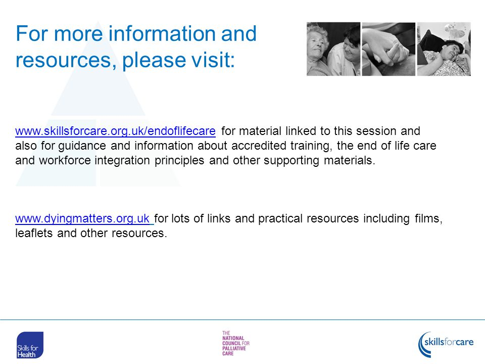 www.skillsforcare.org.uk/endoflifecarewww.skillsforcare.org.uk/endoflifecare for material linked to this session and also for guidance and information