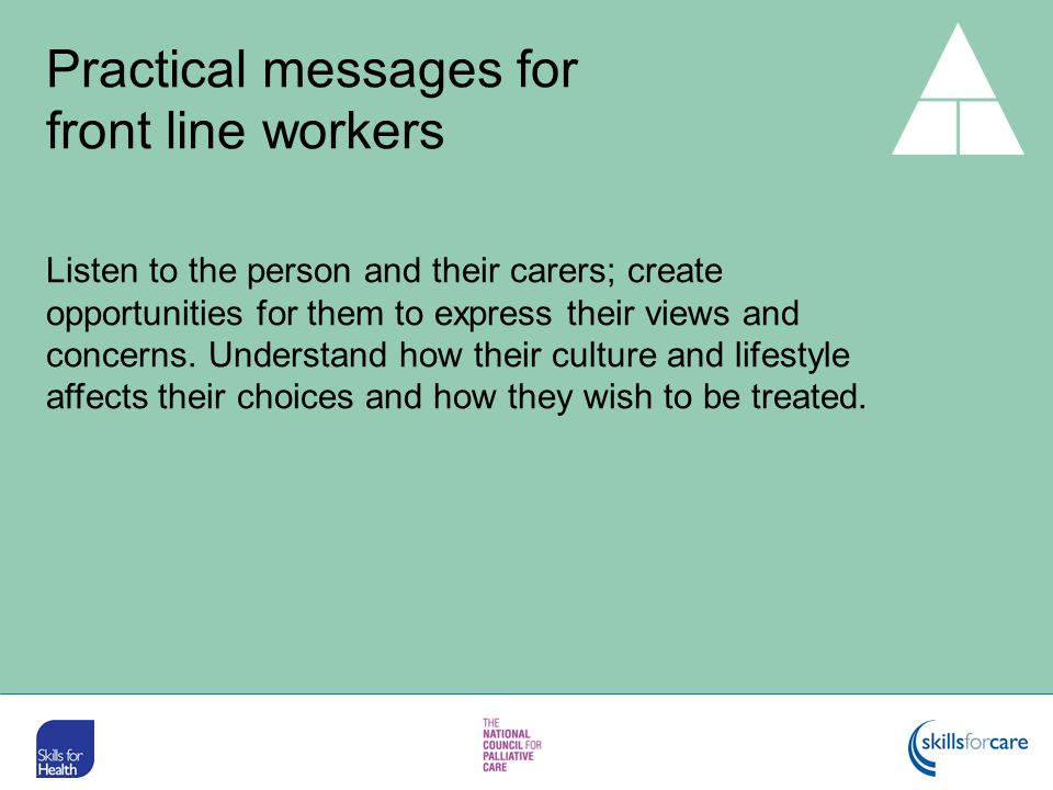 Listen to the person and their carers; create opportunities for them to express their views and concerns. Understand how their culture and lifestyle a