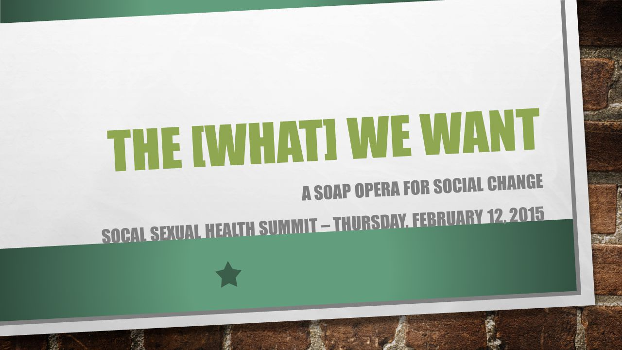 THE [WHAT] WE WANT A SOAP OPERA FOR SOCIAL CHANGE SOCAL SEXUAL HEALTH SUMMIT – THURSDAY, FEBRUARY 12, 2015