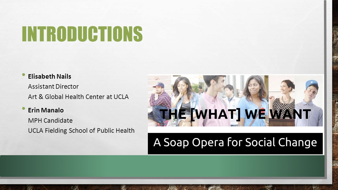 THE [WHAT] WE WANT The [WHAT] We Want is not your ordinary sex ed video and facilitation guide – it is a four-episode mini soap opera created by and for UCLA students, in collaboration with PCI Media Impact and the UCLA Art & Global Health Center.