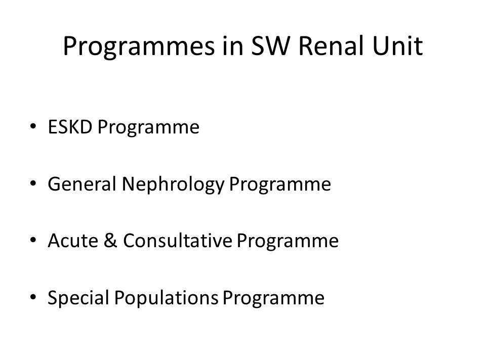 Programmes in SW Renal Unit ESKD Programme General Nephrology Programme Acute & Consultative Programme Special Populations Programme