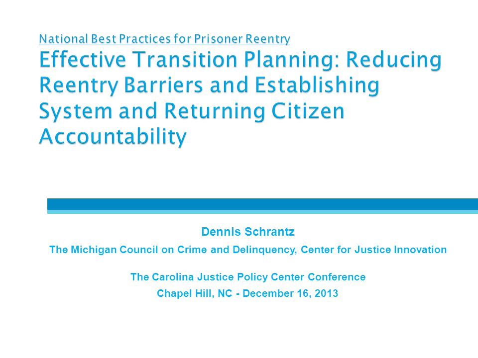 National Best Practices for Prisoner Reentry Effective Transition Planning: Reducing Reentry Barriers and Establishing System and Returning Citizen Accountability Dennis Schrantz The Michigan Council on Crime and Delinquency, Center for Justice Innovation The Carolina Justice Policy Center Conference Chapel Hill, NC - December 16, 2013 December 17, 2014