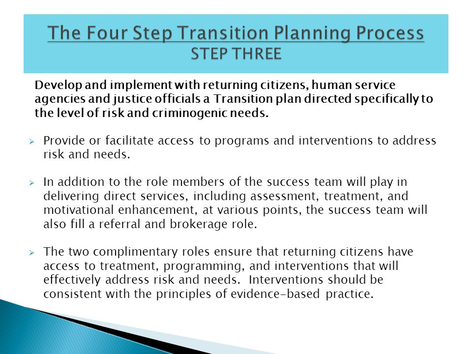 Develop and implement with returning citizens, human service agencies and justice officials a Transition plan directed specifically to the level of risk and criminogenic needs.
