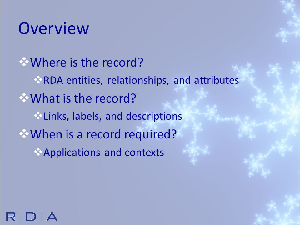 Overview  Where is the record?  RDA entities, relationships, and attributes  What is the record?  Links, labels, and descriptions  When is a reco
