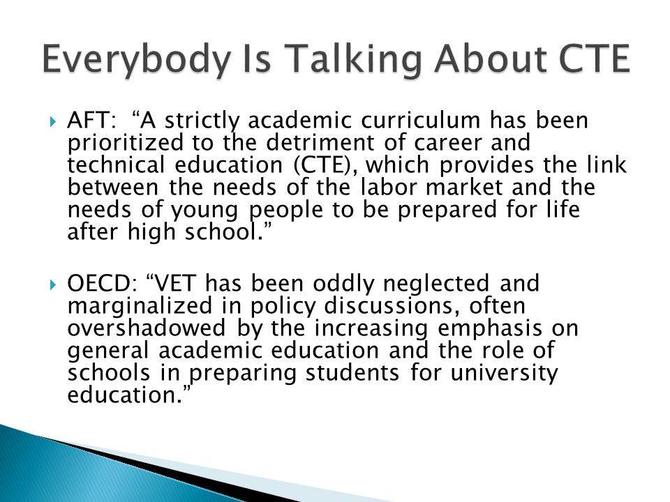  Georgetown, Business Round Table and College Board: The Promise of High Quality CTE— High-quality Career and Technical Education (CTE) — as distinguished from older models of vocational education — has great potential to improve student educational attainment and worker earnings, as well as outcomes for firms and the U.S.