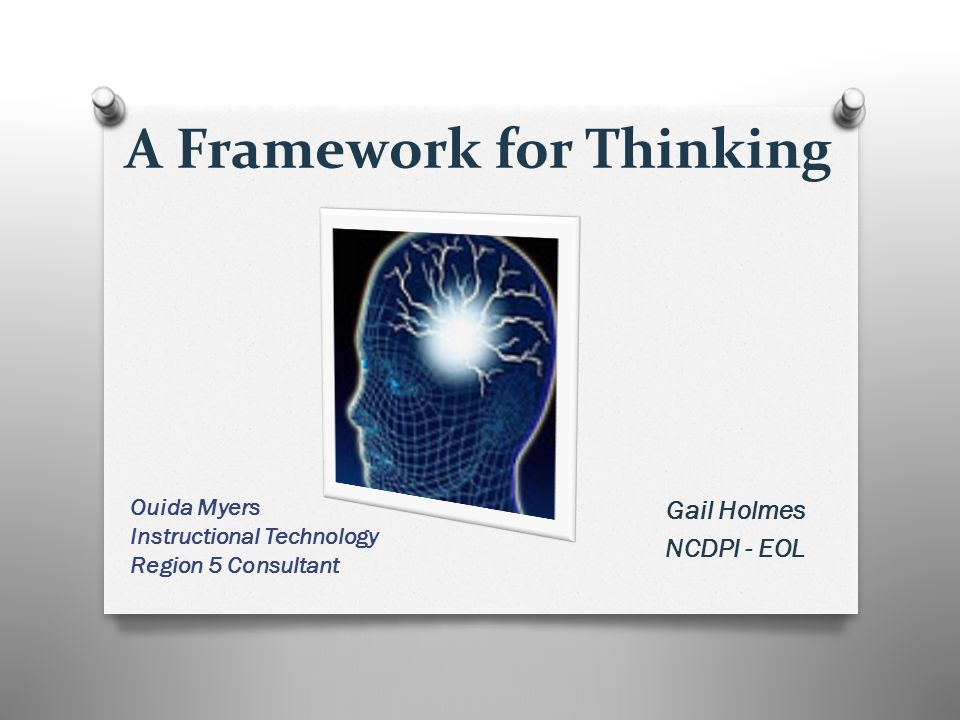 A Framework for Thinking Gail Holmes NCDPI - EOL Ouida Myers Instructional Technology Region 5 Consultant