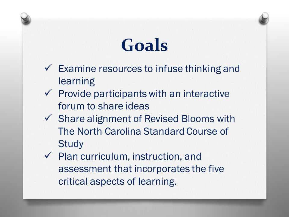 Goals Examine resources to infuse thinking and learning Provide participants with an interactive forum to share ideas Share alignment of Revised Blooms with The North Carolina Standard Course of Study Plan curriculum, instruction, and assessment that incorporates the five critical aspects of learning.