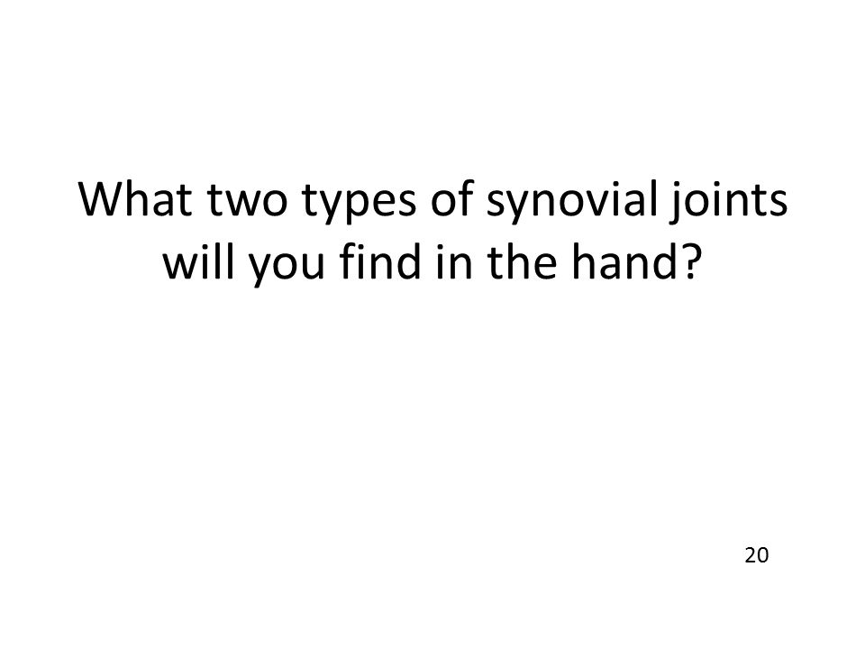 What two types of synovial joints will you find in the hand? 20