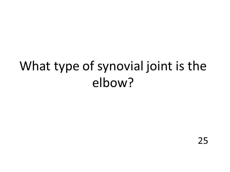 What type of synovial joint is the elbow? 25