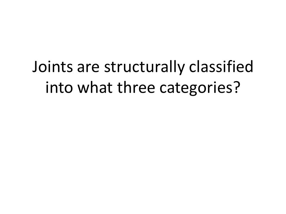 Joints are structurally classified into what three categories?
